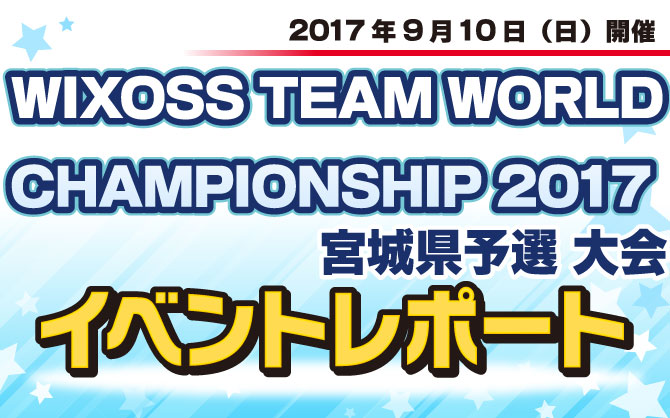 【イベントレポート:WIXOSS】WIXOSS TEAM WORLD CHAMPIONSHIP 2017 宮城県 予選大会 開催!!!