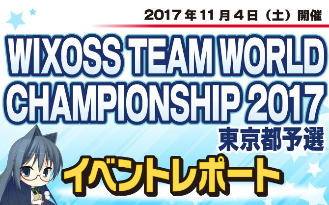 【イベントレポート:WIXOSS】WIXOSS TEAM WORLD CHAMPIONSHIP 2017 予選大会 東京都予選 開催!!!